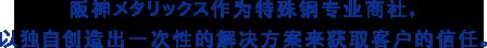 阪神メタリックス作为特殊钢专业商社,以独自创造出一次性的解决方案来获取客户的信任。